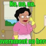 My son works for Homeland Security and has to go back to work today. I can imagine him answering the phone.  | No, no, no. Government no here. | image tagged in family guy maid on phone | made w/ Imgflip meme maker