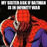 Sad Spiderman Meme | MY SISTER ASK IF BATMAN IS IN INFINITY WAR | image tagged in memes,sad spiderman,spiderman | made w/ Imgflip meme maker