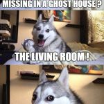A Ghost Pun / Ghost Week Jan. 21-27...A LaurynFlint Event | WHAT IS THE ONLY ROOM MISSING IN A GHOST HOUSE ? THE LIVING ROOM ! | image tagged in memes,bad pun dog,ghost week | made w/ Imgflip meme maker