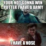 Harry Potter meme | YOUR NOT GONNA WIN POTTER I HAVE A ARMY I HAVE A NOSE | image tagged in harry potter meme | made w/ Imgflip meme maker