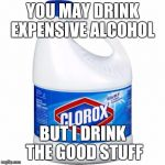 bleach | YOU MAY DRINK EXPENSIVE ALCOHOL BUT I DRINK THE GOOD STUFF | image tagged in bleach | made w/ Imgflip meme maker