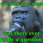 that is the question | If a question goes unasked, was there ever really a question? | image tagged in that is the question | made w/ Imgflip meme maker