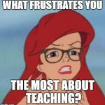 Teacher frustration | WHAT FRUSTRATES YOU THE MOST ABOUT TEACHING? | image tagged in frustrated ariel,frustrated teacher | made w/ Imgflip meme maker