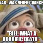 "stingy has a war flashback | WAR...WAR NEVER CHANGES ""BILL, WHAT A HORRIFIC DEATH"" 