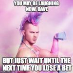 Unicorn MAN Meme | YOU MAY BE LAUGHING NOW, DAVE BUT JUST WAIT UNTIL THE NEXT TIME YOU LOSE A BET | image tagged in memes,unicorn man | made w/ Imgflip meme maker
