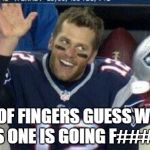 Tom Brady | OUT OF FINGERS GUESS WHERE THIS ONE IS GOING F####RS | image tagged in tom brady,new england patriots,new england,superbowl,champions,rings | made w/ Imgflip meme maker