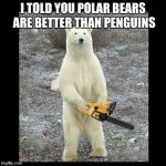 Chainsaw Bear Meme | I TOLD YOU POLAR BEARS ARE BETTER THAN PENGUINS | image tagged in memes,chainsaw bear | made w/ Imgflip meme maker