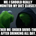 Evil Kermit Meme | ME: I SHOULD REALLY MONITOR MY DIET CLOSELY. OTHER ME: ORDER DRIVE-THRU AFTER DRINKING ALL DAY. | image tagged in evil kermit meme | made w/ Imgflip meme maker