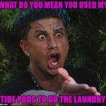 The nerve of some people!!! | WHAT DO YOU MEAN YOU USED MY TIDE PODS TO DO THE LAUNDRY | image tagged in memes,dj pauly d,tide pods,funny,tide pod challenge | made w/ Imgflip meme maker