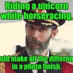 Captain Obvious | Riding a unicorn while horseracing, could make all the difference in a photo finish. | image tagged in captain obvious | made w/ Imgflip meme maker