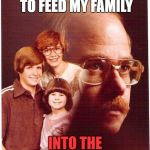 Vengeance Dad Meme | I WORK SO HARD TO FEED MY FAMILY INTO THE WOOD CHIPPER | image tagged in memes,vengeance dad | made w/ Imgflip meme maker