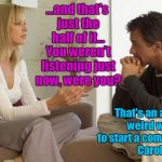 couple talking | ...and that's just the half of it... You weren't listening just now, were you? That's an awful weird way to start a conversation Carol. | image tagged in couple talking | made w/ Imgflip meme maker