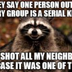Evil Plotting Raccoon Meme | THEY SAY ONE PERSON OUT OF EVERY GROUP IS A SERIAL KILLER SO I SHOT ALL MY NEIGHBORS IN CASE IT WAS ONE OF THEM | image tagged in memes,evil plotting raccoon | made w/ Imgflip meme maker