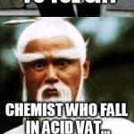 Bad Pun Chinese Man | MASTER KUNG FU TSE SAY GET ABSORBED IN WORK! CHEMIST WHO FALL IN ACID VAT... | image tagged in bad pun chinese man | made w/ Imgflip meme maker