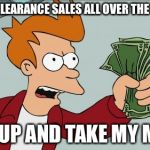 Shut Up And Take My Money Fry Meme | WINTER CLEARANCE SALES ALL OVER THE INTERNET SHUT UP AND TAKE MY MONEY | image tagged in memes,shut up and take my money fry | made w/ Imgflip meme maker