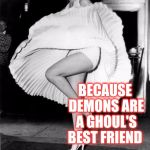 Had to pull out my Marilyn Monroe template for this joke lol.  Ghost Week, Jan. 21-27, A LaurynFlint Event! | WHY DO GHOSTS GET ALONG SO WELL WITH DEMONS? BECAUSE DEMONS ARE A GHOUL'S BEST FRIEND | image tagged in marilyn monroe joke template,jbmemegeek,ghost week,ghosts,marilyn monroe,bad puns | made w/ Imgflip meme maker