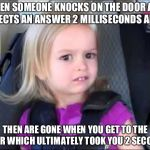 Unimpressed little girl | WHEN SOMEONE KNOCKS ON THE DOOR AND EXPECTS AN ANSWER 2 MILLISECONDS AFTER THEN ARE GONE WHEN YOU GET TO THE DOOR WHICH ULTIMATELY TOOK YOU  | image tagged in unimpressed little girl | made w/ Imgflip meme maker