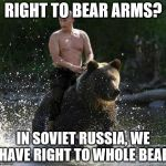 Putin Thats Cute | RIGHT TO BEAR ARMS? IN SOVIET RUSSIA, WE HAVE RIGHT TO WHOLE BEAR | image tagged in putin thats cute | made w/ Imgflip meme maker