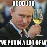 Putin Cheers | GOOD JOB YOU'VE PUTIN A LOT OF WORK | image tagged in putin cheers | made w/ Imgflip meme maker