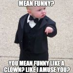 Baby Godfather Meme | WHAT DO YOU MEAN FUNNY? YOU MEAN FUNNY LIKE A CLOWN? LIKE I AMUSE YOU? LIKE I'M HERE TO AMUSE YOU? | image tagged in memes,baby godfather | made w/ Imgflip meme maker