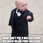 Baby Godfather Meme | MOM, DON'T PUT A MILLION DUMB PHOTOS OF ME ON YOUR FACEBOOK… IT JUST ANNOYS YOUR FRIENDS | image tagged in memes,baby godfather | made w/ Imgflip meme maker