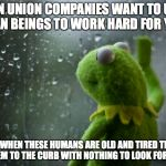 Kermit the frog rainy day | NON UNION COMPANIES WANT TO USE HUMAN BEINGS TO WORK HARD FOR YEARS THEN WHEN THESE HUMANS ARE OLD AND TIRED THEY'LL TOSS THEM TO THE CURB W | image tagged in kermit the frog rainy day | made w/ Imgflip meme maker