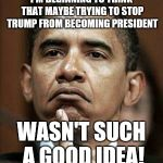 Barack Obama | I'M BEGINNING TO THINK THAT MAYBE TRYING TO STOP TRUMP FROM BECOMING PRESIDENT WASN'T SUCH A GOOD IDEA! | image tagged in barack obama | made w/ Imgflip meme maker
