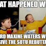 maxine waters | WHAT HAPPENED WHEN I HEARD MAXINE WATERS WOULD GIVE THE SOTU REBUTTAL | image tagged in memes,yo mamas so fat,maxine waters,state of the union | made w/ Imgflip meme maker