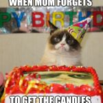 MOM | WHEN MOM FORGETS TO GET THE CANDLES | image tagged in memes,grumpy cat birthday,grumpy cat | made w/ Imgflip meme maker