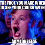 Surprised Open Mouth | THE FACE YOU MAKE WHEN YOU SEE YOUR CRUSH WITH .... ....SOMEONE ELSE | image tagged in surprised open mouth | made w/ Imgflip meme maker