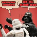 Darth Vader Slapping Storm Trooper | NEVER SLAP ONES COMPLOMENTS! DON'T TELL ME WHAT TO DO! | image tagged in darth vader slapping storm trooper | made w/ Imgflip meme maker