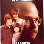 Vengeance Dad Meme | THEY KEPT LAUGHING AT MY DANCING SO I DANCED ON THEIR GRAVES | image tagged in memes,vengeance dad | made w/ Imgflip meme maker