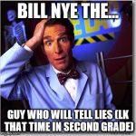 Bill Nye The Science Guy Meme | BILL NYE THE... GUY WHO WILL TELL LIES (LK THAT TIME IN SECOND GRADE) | image tagged in memes,bill nye the science guy | made w/ Imgflip meme maker