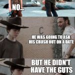 Sorry... | HEY CARL, DID YOU HEAR ABOUT THE SKELETON? NO... HE WAS GOING TO ASK HIS CRUSH OUT ON A DATE BUT HE DIDN'T HAVE THE GUTS I HATE YOU... | image tagged in memes,rick and carl 3 | made w/ Imgflip meme maker