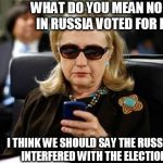 Hillary Clinton Cellphone Meme | WHAT DO YOU MEAN NO ONE IN RUSSIA VOTED FOR ME? I THINK WE SHOULD SAY THE RUSSIANS INTERFERED WITH THE ELECTIONS | image tagged in memes,hillary clinton cellphone,hillary  dillary,voted,russian  vote | made w/ Imgflip meme maker
