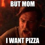 You Were The Chosen One (Star Wars) Meme | BUT MOM I WANT PIZZA | image tagged in memes,you were the chosen one star wars | made w/ Imgflip meme maker