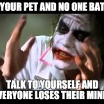 Talking to Your Pets Is Like Talking to Yourself...Right? | TALK TO YOUR PET AND NO ONE BATS AN EYE TALK TO YOURSELF AND EVERYONE LOSES THEIR MINDS | image tagged in joker nobody bats an eye,joker,and everybody loses their minds | made w/ Imgflip meme maker