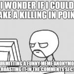 If people upvote the meme and the comment... | I WONDER IF I COULD MAKE A KILLING IN POINTS BY SUBMITTING A FUNNY MEME ANONYMOUSLY AND ROASTING IT IN THE COMMENTS SECTION. | image tagged in memes,computer guy | made w/ Imgflip meme maker