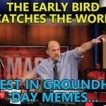 Brace yourselves - groundhog day is coming... :) | THE EARLY BIRD CATCHES THE WORM INVEST IN GROUNDHOG DAY MEMES... | image tagged in memes,mad money jim cramer,groundhog day | made w/ Imgflip meme maker