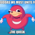 Uganda Knuckles | BRUDDAS WE MUST UNITE FOR THE QUEEN | image tagged in uganda knuckles | made w/ Imgflip meme maker