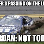 Nascar drivers | PIPER'S PASSING ON THE LEFT? JORDAN: NOT TODAY. | image tagged in nascar drivers | made w/ Imgflip meme maker