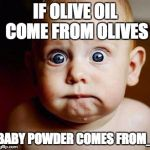 scared baby | IF OLIVE OIL COME FROM OLIVES BABY POWDER COMES FROM_ | image tagged in scared baby | made w/ Imgflip meme maker