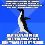 "Socially Awkward Penguin Meme | ROOMMATE TRIES CONNECTING WITH ME GIVING HER ME STORIES OF HOW SHE USED TO HANG OUT WITH A GROUP OF THE ""WEIRD KIDS"", SO SHE UNDERSTANDS WHA 