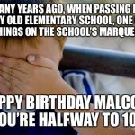 "confession kid Meme | MANY YEARS AGO, WHEN PASSING BY MY OLD ELEMENTARY SCHOOL, ONE OF THE THINGS ON THE SCHOOL'S MARQUEE WAS, ""HAPPY BIRTHDAY MALCOLM, YOU'RE HAL 