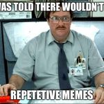 I Was Told There Would Be Meme | I WAS TOLD THERE WOULDN'T BE REPETETIVE MEMES | image tagged in memes,i was told there would be | made w/ Imgflip meme maker