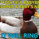 The Babybel - not the baby :) | IF YOU TIE A BABYBEL AROUND A BABY'S NECK IT WILL RING | image tagged in memes,malicious advice mallard,babybel,cheese,babies | made w/ Imgflip meme maker
