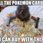 Pimp Cat Big Daddy Catnip | ALL THE POKEMON CARDS I CAN BUY WITH THIS | image tagged in pimp cat big daddy catnip | made w/ Imgflip meme maker