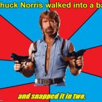 Chuck Norris With Guns Meme | Chuck Norris walked into a bar and snapped it in two. | image tagged in memes,chuck norris with guns,chuck norris | made w/ Imgflip meme maker