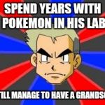 Professor Oak Meme | SPEND YEARS WITH POKEMON IN HIS LAB STILL MANAGE TO HAVE A GRANDSON | image tagged in memes,professor oak | made w/ Imgflip meme maker