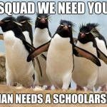 Penguin Gang Meme | SQUAD WE NEED YOU A MAN NEEDS A SCHOOLARSHIP | image tagged in memes,penguin gang | made w/ Imgflip meme maker